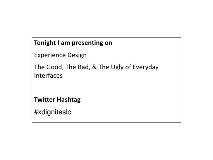 Tonight I am presenting on Experience Design The Good, The Bad, & The Ugly of Everyday Interfaces   Twitter Hashtag #xdign...