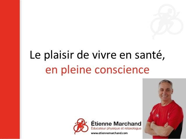 Le plaisir de vivre en santé,   en pleine conscience             www.etiennemarchand.com