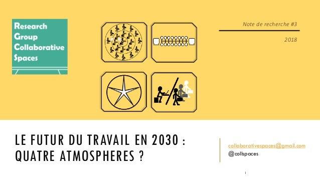 LE FUTUR DU TRAVAIL EN 2030 : QUATRE ATMOSPHERES ? collaborativespaces@gmail.com @collspaces Note de recherche #3 2018 1