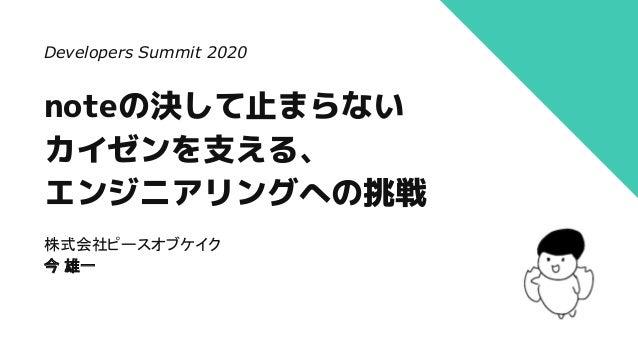 noteの決して止まらない カイゼンを支える、 エンジニアリングへの挑戦 株式会社ピースオブケイク 今 雄一 Developers Summit 2020