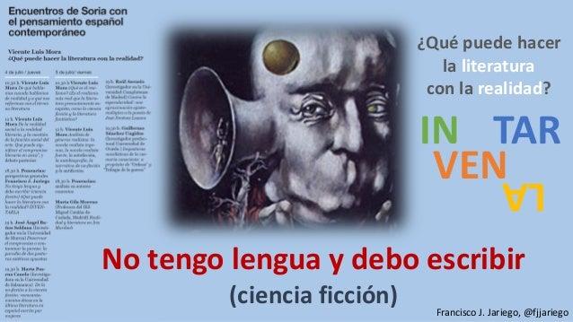 No tengo lengua y debo escribir (ciencia ficción) ¿Qué puede hacer la literatura con la realidad? Francisco J. Jariego, @f...