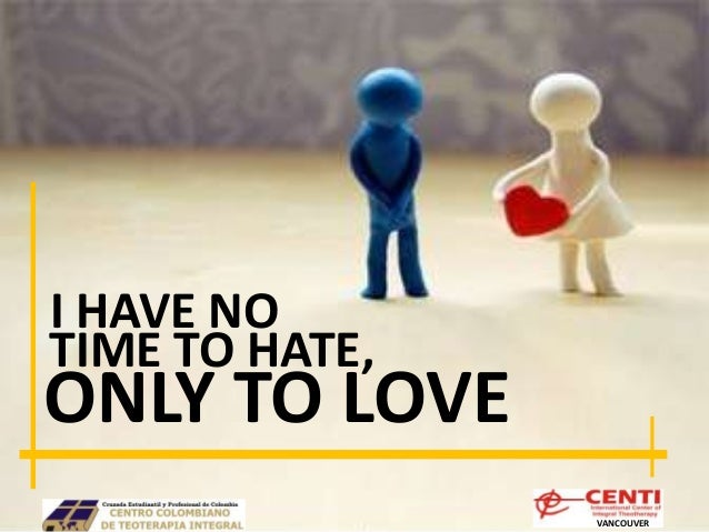 I have no time to hate ONLY TO...