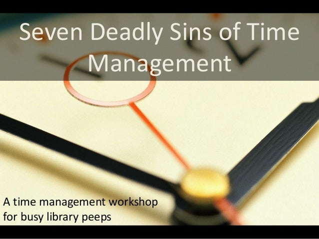 Seven Deadly Sins of Time        ManagementA time management workshopfor busy library peeps
