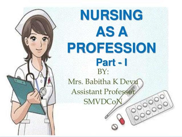 NURSING AS A PROFESSION Part - I BY: Mrs. Babitha K Devu Assistant Professor SMVDCoN