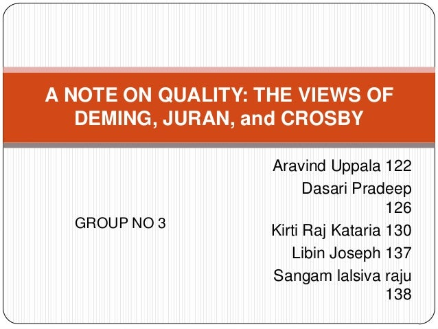 A NOTE ON QUALITY: THE VIEWS OF DEMING, JURAN, and CROSBY  GROUP NO 3  Aravind Uppala 122 Dasari Pradeep 126 Kirti Raj Kat...