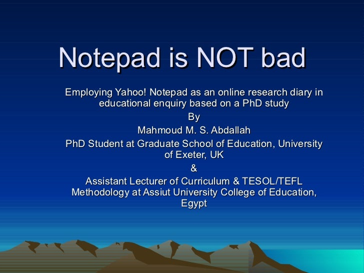 Notepad is NOT bad Employing Yahoo! Notepad as an online research diary in educational enquiry based on a PhD study By Mah...