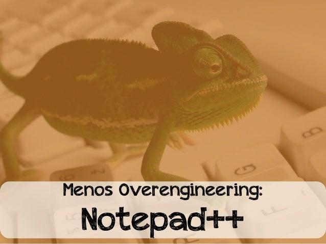 Menos Overengineering:  Notepad++