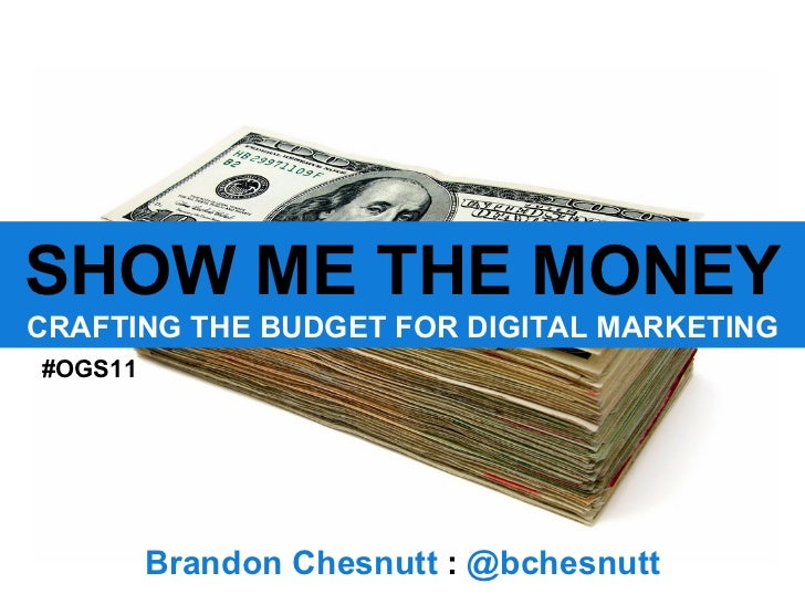 SHOW ME THE MONEY CRAFTING THE BUDGET FOR DIGITAL MARKETING Brandon Chesnutt  :  @bchesnutt #OGS11