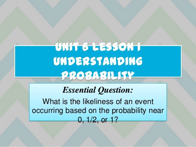 Unit 6 Lesson 1 Understanding Probability Essential Question: What is the likeliness of an event occurring based on the pr...