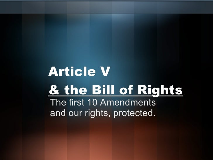 Article V  & the Bill of Rights The first 10 Amendments and our rights, protected.
