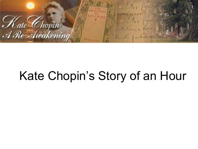 kate chopins the story of an hour But kate chopin was a startlingly accomplished realist born a generation too  early consequently, her novels and stories were almost universally condemned  for.