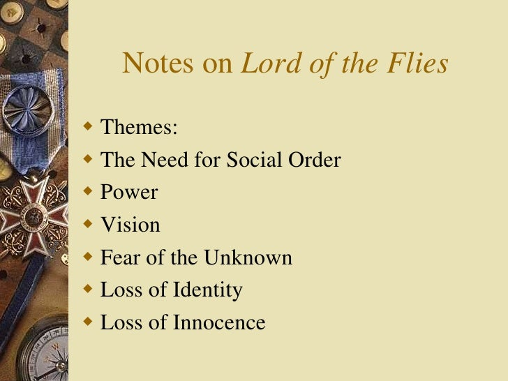 Notes on Lord of the Flies<br />Themes:<br />The Need for Social Order<br />Power<br />Vision<br />Fear of the Unknown<br ...