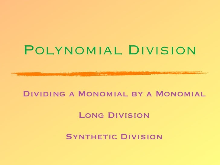 Polynomial DivisionDividing a Monomial by a Monomial          Long Division       Synthetic Division