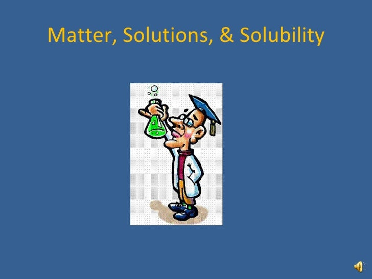 Matter, Solutions, & Solubility