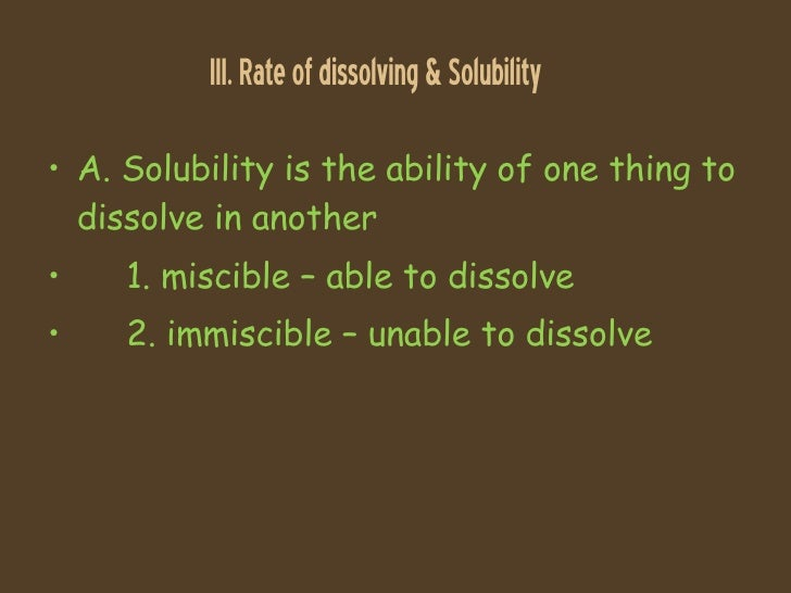III. Rate of dissolving & Solubility <ul><li>A. Solubility is the ability of one thing to dissolve in another </li></ul><u...