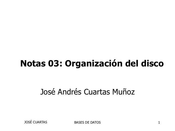 Notas 03: Organización del disco        José Andrés Cuartas MuñozJOSÉ CUARTAS     BASES DE DATOS     1