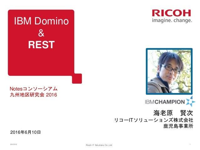 IBM Domino & REST 2016年6月10日 Notesコンソーシアム 九州地区研究会 2016 6/9/2016 Ricoh IT Solutions Co.,Ltd. 1 海老原 賢次 リコーITソリューションズ株式会社 鹿児島...