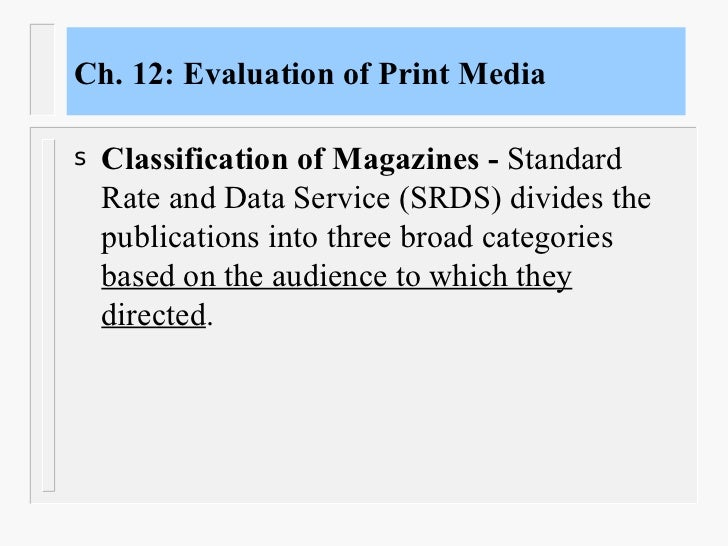 Ch. 12: Evaluation of Print Media <ul><li>Classification of Magazines -  Standard Rate and Data Service (SRDS) divides the...