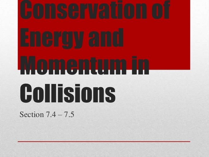 Conservation ofEnergy andMomentum inCollisionsSection 7.4 – 7.5