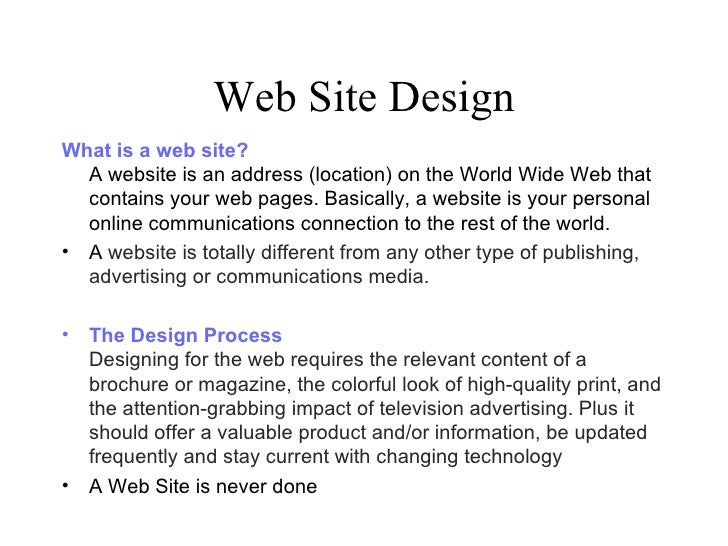 Web Site Design <ul><li>What is a web site? A website is an address (location) on the World Wide Web that contains your we...