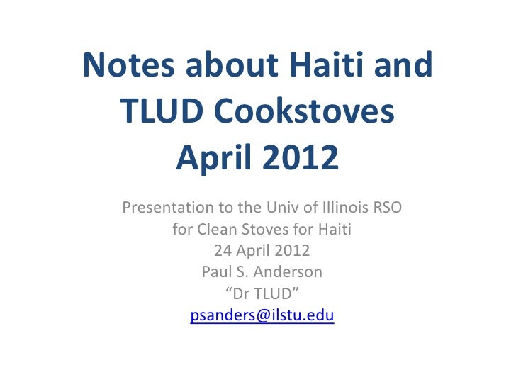 Notes about Haiti and  TLUD Cookstoves     April 2012  Presentation to the Univ of Illinois RSO        for Clean Stoves fo...