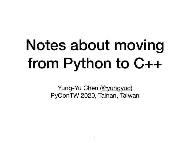 Notes about moving from Python to C++ Yung-Yu Chen (@yungyuc)  PyConTW 2020, Tainan, Taiwan 1