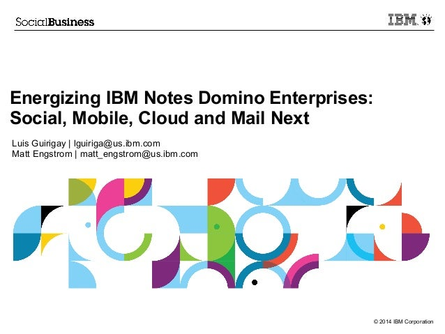 © 2014 IBM Corporation Energizing IBM Notes Domino Enterprises: Social, Mobile, Cloud and Mail Next Luis Guirigay | lguiri...
