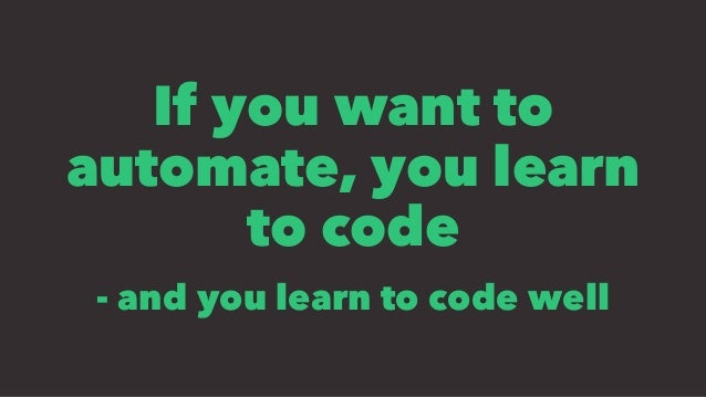 If you want to automate, you learn to code - and you learn to code well