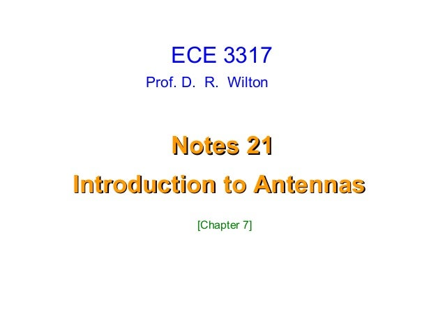 Prof. D. R. WiltonNotes 21Notes 21Introduction to AntennasIntroduction to AntennasECE 3317[Chapter 7]