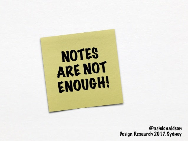 NOTES ARE NOT ENOUGH! @ashdonaldson Design Research 2017, Sydney