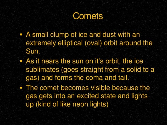 Comets  A small clump of ice and dust with an  extremely elliptical (oval) orbit around the Sun.  As it nears the sun on...