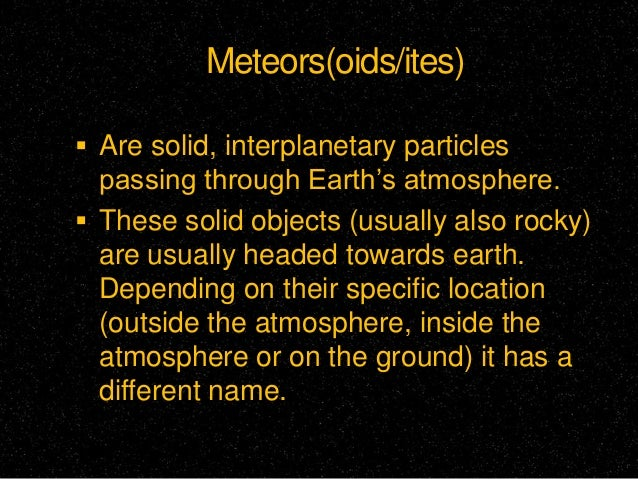 Meteors(oids/ites)  Are solid, interplanetary particles  passing through Earth's atmosphere.  These solid objects (usual...
