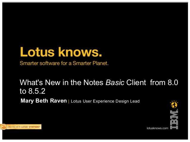 What's New in the Notes Basic Client from 8.0 to 8.5.2 Mary Beth Raven | Lotus User Experience Design Lead