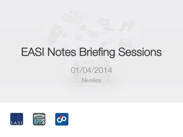 EASI Notes Briefing Sessions 01/04/2014 Nivelles