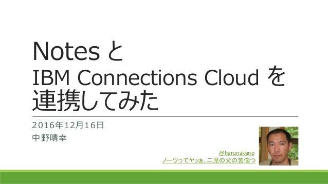 Notes と IBM Connections Cloud を 連携してみた 2016年12月16日 中野晴幸 @harunakano ノーツってヤッぁ..二児の父の苦悩つ