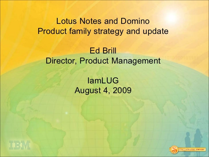 Lotus Notes and Domino Product family strategy and update                Ed Brill   Director, Product Management          ...