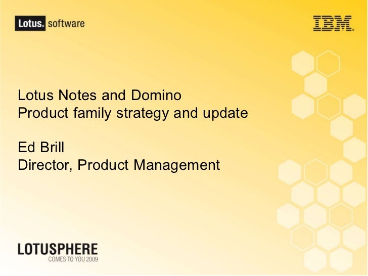 Lotus Notes and Domino Product family strategy and update  Ed Brill Director, Product Management