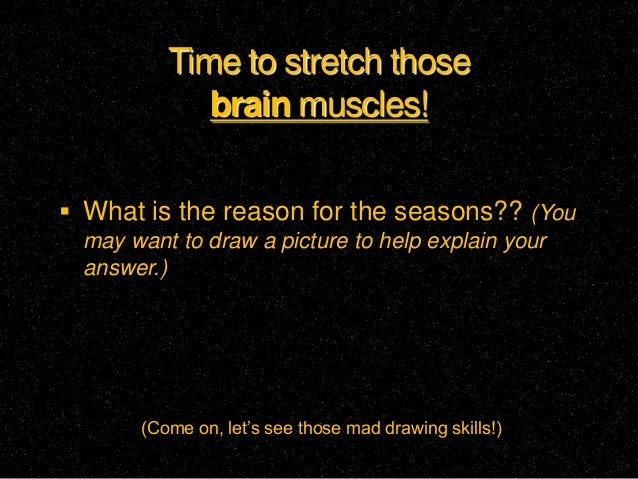 Time to stretch those            brain muscles! What is the reason for the seasons?? (You may want to draw a picture to h...