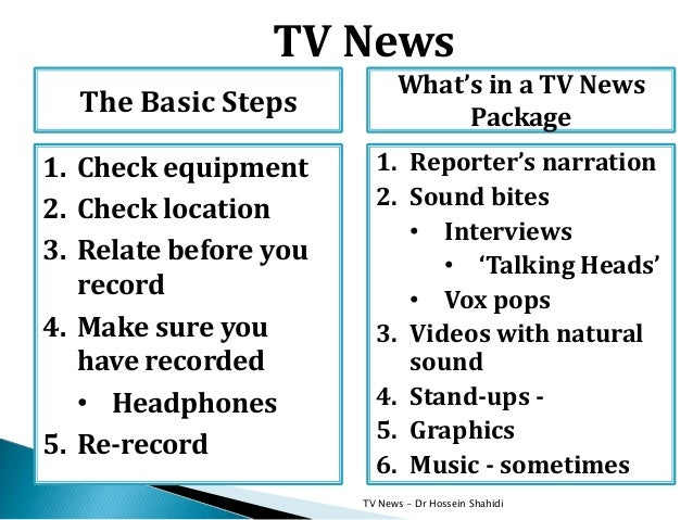 TV News - Dr Hossein Shahidi What's in a TV News Package 1. Reporter's narration 2. Sound bites • Interviews • 'Talking He...