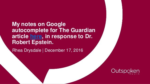 My notes on Google autocomplete for The Guardian article here, in response to Dr. Robert Epstein. Rhea Drysdale | December...