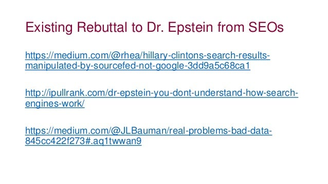 Existing Rebuttal to Dr. Epstein from SEOs https://medium.com/@rhea/hillary-clintons-search-results- manipulated-by-source...