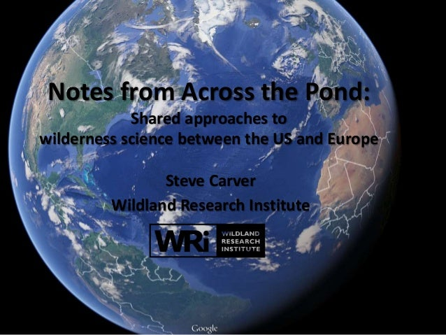 Notes from Across the Pond: Shared approaches to wilderness science between the US and Europe Steve Carver Wildland Resear...