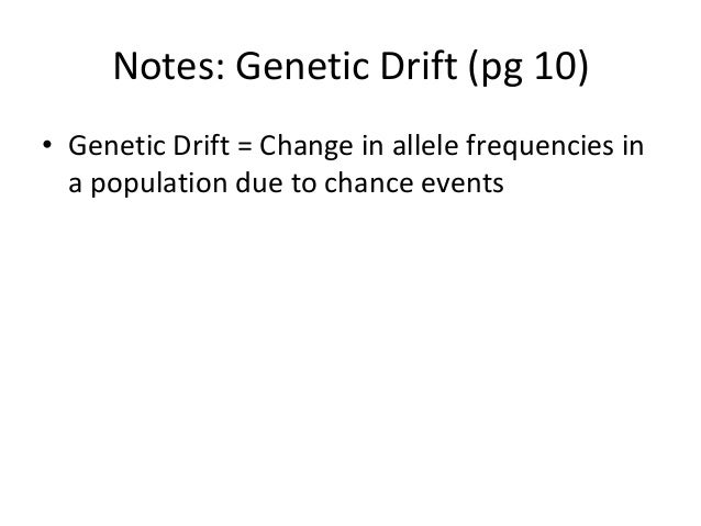 Notes: Genetic Drift (pg 10)• Genetic Drift = Change in allele frequencies ina population due to chance events