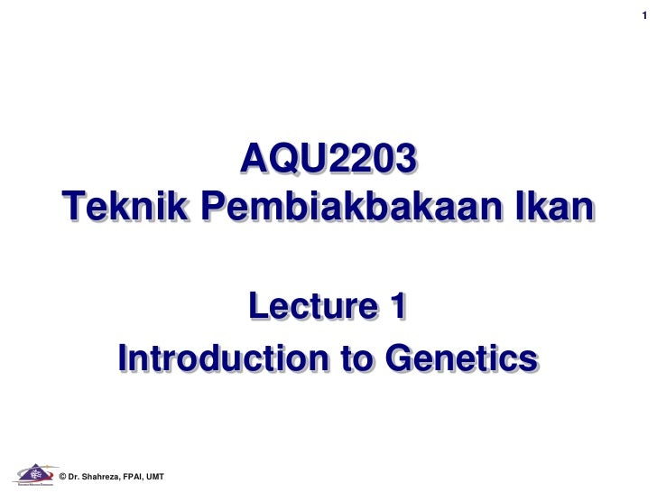 1         AQU2203Teknik Pembiakbakaan Ikan                    Lecture 1             Introduction to Genetics© Dr. Shahreza...