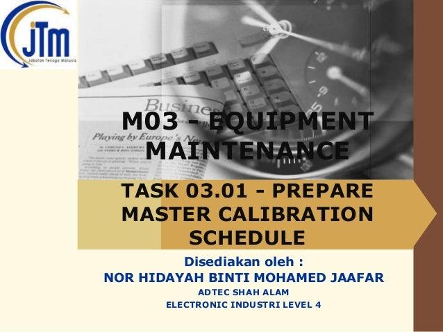 LOGO  M03 - EQUIPMENT MAINTENANCE TASK 03.01 - PREPARE MASTER CALIBRATION SCHEDULE Disediakan oleh : NOR HIDAYAH BINTI MOH...