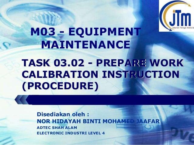 LOGO  M03 - EQUIPMENT MAINTENANCE TASK 03.02 - PREPARE WORK CALIBRATION INSTRUCTION (PROCEDURE) Disediakan oleh : NOR HIDA...