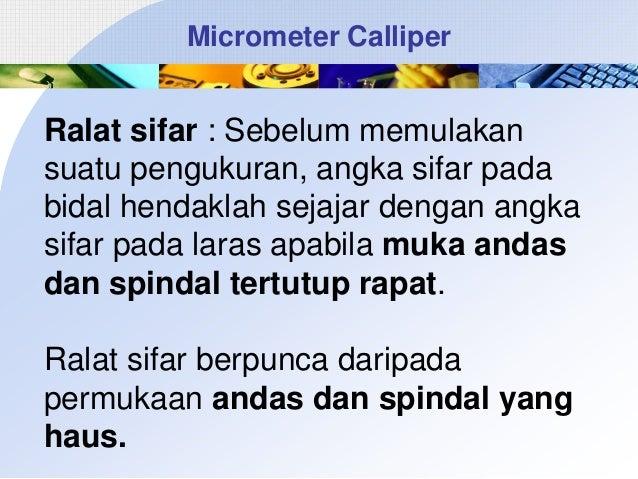 Micrometer Calliper  Ralat sifar : Sebelum memulakan suatu pengukuran, angka sifar pada bidal hendaklah sejajar dengan ang...