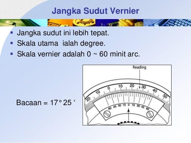 Jangka Sudut Vernier  Jangka sudut ini lebih tepat.  Skala utama ialah degree.  Skala vernier adalah 0 ~ 60 minit arc. ...