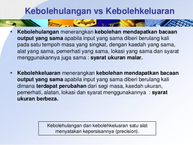 Kebolehulangan vs Kebolehkeluaran  Kebolehulangan menerangkan kebolehan mendapatkan bacaan output yang sama apabila input...