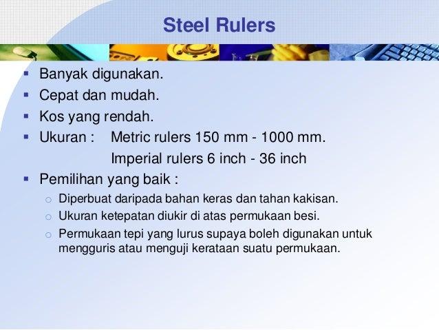 Steel Rulers      Banyak digunakan. Cepat dan mudah. Kos yang rendah. Ukuran : Metric rulers 150 mm - 1000 mm. Imperia...